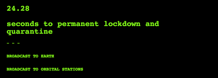 A black screen with green text that reads '24.28 seconds to permanent lockdown and quarantine. Broadcast to Earth. Broadcast to Orbital Stations.'